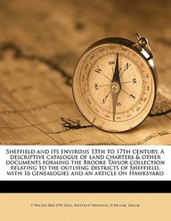 Sheffield and Its Environs 13th to 17th Century. a Descriptive Catalogue of Land Charters & Other Documents Forming the Brooke Taylor Collection Relat