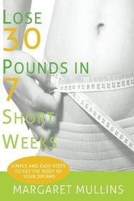 Lose 30 Pounds in 7 Short Weeks: Simple and Easy Steps to Get the Body of Your Dreams
