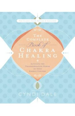 The Complete Book of Chakra Healing: Activate the Transformative Power of Your Energy Centers