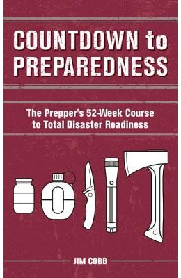 Countdown to Preparedness: The Prepper's 52-Week Course to Total Disaster Readiness