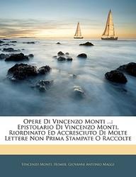 Opere Di Vincenzo Monti ...: Epistolario Di Vincenzo Monti, Riordinato Ed Accresciuto Di Molte Lettere Non Prima Stampate O Raccolte