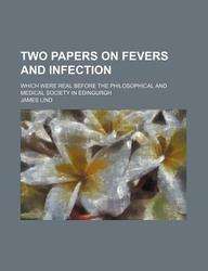 Two Papers on Fevers and Infection; Which Were Real Before the Philosophical and Medical Society in Edingurgh