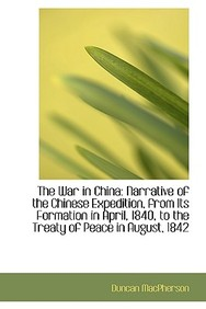 The War in China: Narrative of the Chinese Expedition, from Its Formation in April, 1840, to the Tre