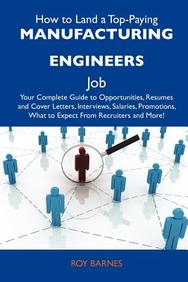 How to Land a Top-Paying Manufacturing engineers Job: Your Complete Guide to Opportunities, Resumes and Cover Letters, Interviews, Salaries, Promotions, What to Expect From Recruiters and More