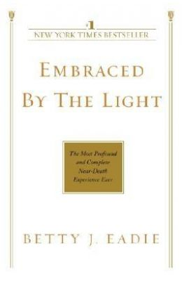 Embraced By The Light : The Most Profound & Complete Near Death Experience Ever