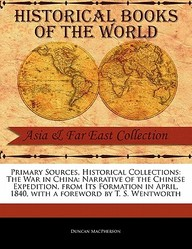 Primary Sources, Historical Collections: The War in China: Narrative of the Chinese Expedition, from Its Formation in April, 1840, with a foreword by T. S. Wentworth