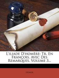 L'Iliade D'Hom?re: Tr. En Fran?ois, Avec Des Remarques, Volume 3...
