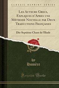 Les Auteurs Grecs, Expliques D'Apres Une Methode Nouvelle Par Deux Traductions Francaises: Dix-Septieme Chant de L'Iliade (Classic Reprint) (French Edition)