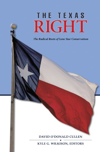 The Texas Right: The Radical Roots of Lone Star Conservatism (Elma Dill Russell Spencer Series in the West and Southwest)