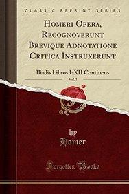 Homeri Opera, Recognoverunt Brevique Adnotatione Critica Instruxerunt, Vol. 1: Iliadis Libros I-XII Continens (Classic Reprint) (Latin Edition)