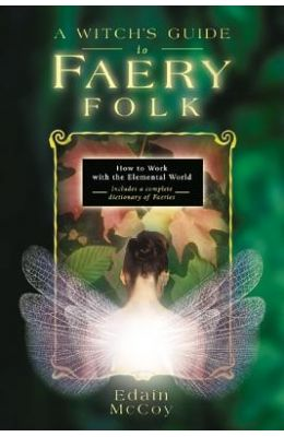 A Witch's Guide to Faery Folk: How to Work with the Elemental World