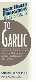 User's Guide To Garlic: Learn How This Remarkable Food An Reduce Your Risk Of Heart Disease And Cancer (User's Guide To...)