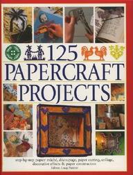 125 Papercrafts Projects: Step-By-Step Papier Mache, Decoupage, Paper Cutting, Collage, Decorative Effects & Paper Consturction