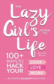 The Lazy Girl's Guide to Life: 100+ Ways to Hack Your Look, Love, and Work By Doing (Almost) Nothing!