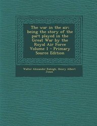 The war in the air; being the story of the part played in the Great War by the Royal Air Force Volume 1 - Primary Source Edition