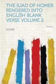The Iliad of Homer Rendered Into English Blank Verse Volume 2