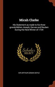 Micah Clarke: His Statement as made to his three grandchildren Joseph, Gervas and Reuben During the Hard Winter of 1734