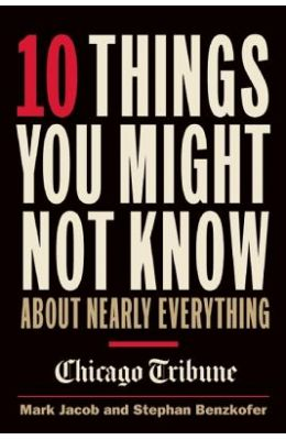 10 Things You Might Not Know about Nearly Everything: A Collection of Fascinating Historical, Scientific and Cultural Facts about People, Places and T