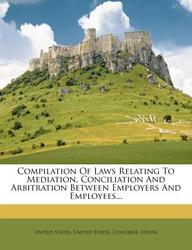 Compilation of Laws Relating to Mediation, Conciliation and Arbitration Between Employers and Employees...
