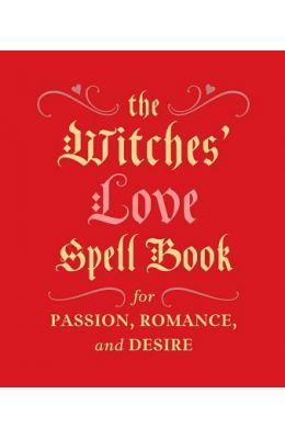 The Witches' Love Spell Book: For Passion, Romance, and Desire