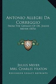 Antonio Allegri Da Correggio: From the German of Dr. Julius Meyer (1876)