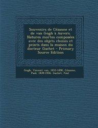 Souvenirs de Cézanne et de van Gogh à Auvers. Natures mortes composées avec des objets choisis et peints dans la maison du docteur Gachet - Primary Source Edition (French Edition)