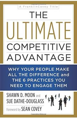 Ultimate Competitive Advantage: Why Your People Make All The Difference and The 6 Practices You Need