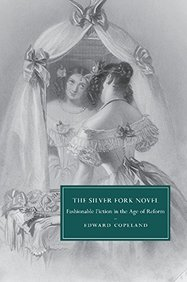 The Silver Fork Novel: Fashionable Fiction in the Age of Reform (Cambridge Studies in Nineteenth-Century Literature and Culture)