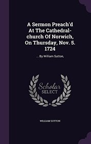 A Sermon Preach'd At The Cathedral-church Of Norwich, On Thursday, Nov. 5. 1724: ... By William Sutton,
