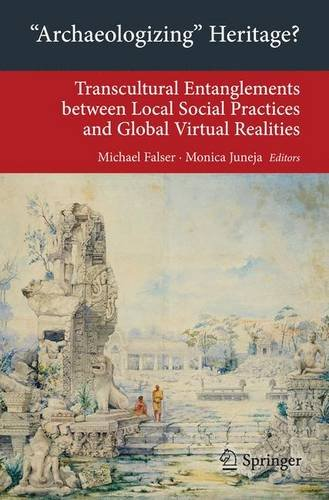 """""""Archaeologizing"""" Heritage?: Transcultural Entanglements between Local Social Practices and Global Virtual Realities (Transcultural Research - ... on Asia and Europe in a Global Context)"""
