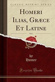 Homeri Ilias, Græce Et Latine, Vol. 1 (Classic Reprint) (Latin Edition)