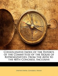 Consolidated Index of the Reports of the Committees of the House of Representatives: From the 26th to the 40th Congress, Inclusive