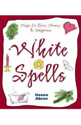 White Spells: Magic for Love, Money, & Happiness