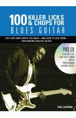 100 Killer Licks & Chops for Blues Guitar: The Licks & Chops You Need - And How to Use Them - For Singing Soulful Blues [With CD (Audio)]