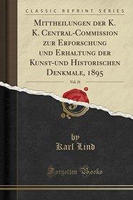 Mittheilungen der K. K. Central-Commission zur Erforschung und Erhaltung der Kunst-und Historischen Denkmale, 1895, Vol. 21 (Classic Reprint) (German Edition)