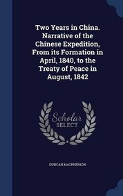 Two Years in China. Narrative of the Chinese Expedition, From its Formation in April, 1840, to the Treaty of Peace in August, 1842