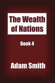 The Wealth of Nations Book 4: An Inquiry into the Nature and Causes of the Wealth of Nations.
