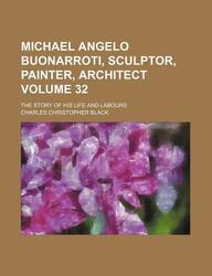 Michael Angelo Buonarroti, Sculptor, Painter, Architect (Volume 32); The Story of His Life and Labours