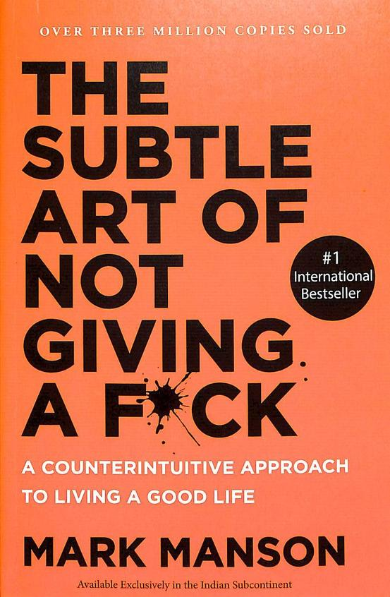 Subtle Art Of Not Giving Fuck : A Counterintuitive Approach To Living A Good Life