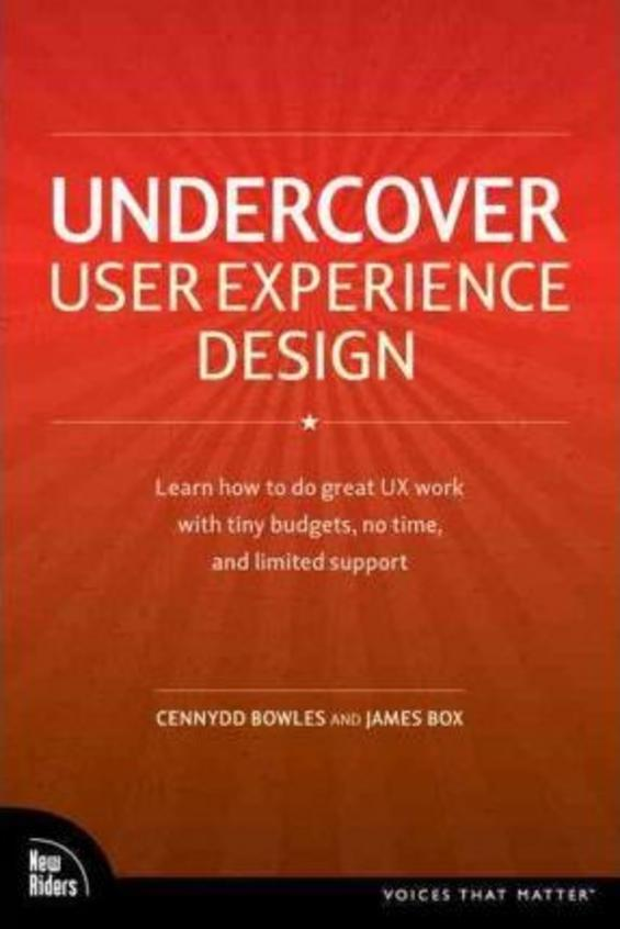Undercover User Experience: Learn How to Do Great UX Work with Tiny Budgets, No Time, and Limited Support