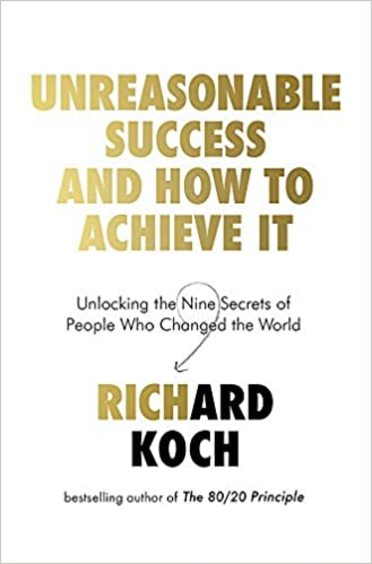 Unreasonable Success & How To Achieve It: Unlocking The Nine Secrets Of People Who Changed The World