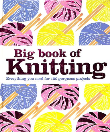Big Book Of Knitting L Everything You Need For 100 Gorgeous Projects
