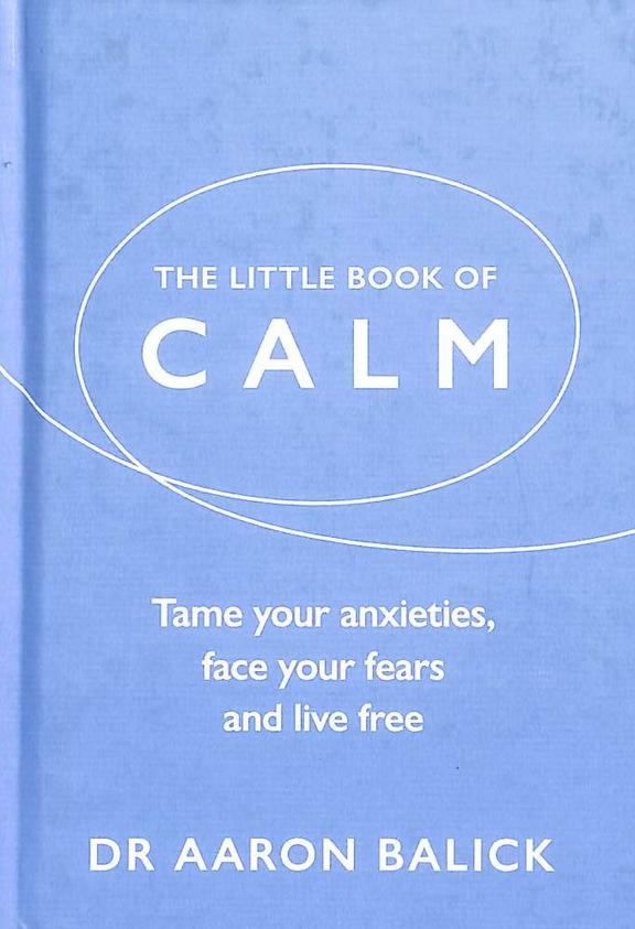 Little Book Of Calm : Tame Your Anxieties Face Your Fears And Live Free