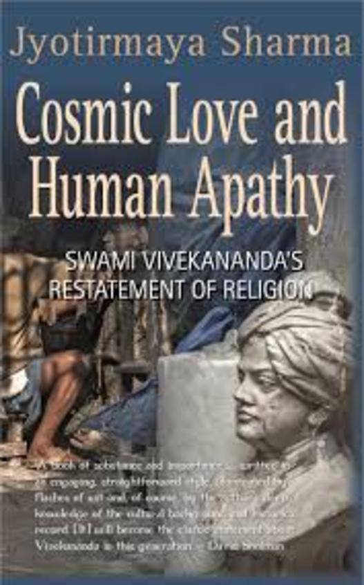 Cosmic Love & Human Apathy : Swami Vivekanands Restatement Of Religion